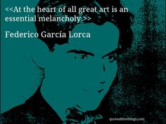 At the heart of all great art is an essential melancholy.-- Federico García Lorca
