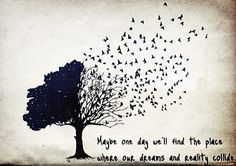Maybe one day, we'll find the place were our dreams and reality collide