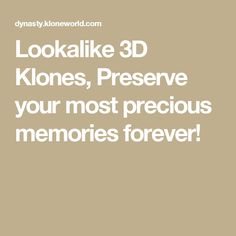 Lookalike 3D Klones, Preserve your most precious memories forever!
