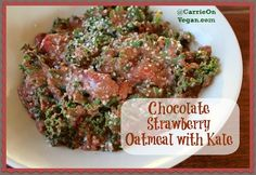Chocolate Strawberry Oatmeal with Kale - Carrie on Vegan
