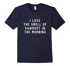 Mens I love the smell of sawdust in the morning T-Shirt 2... https://www.amazon.com/dp/B077ST857L/ref=cm_sw_r_pi_dp_x_7K7hAbQAS77VH