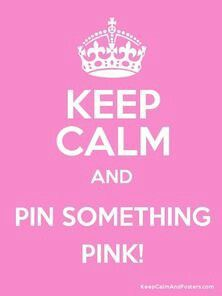 Keep Calm And Pin Something PINK. I'm laughing out loud. At how true this PINK statement is.