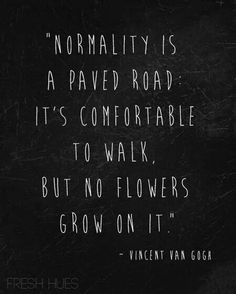 Normality is a paved road: it's comfortable to walk, but no flowers grow on it