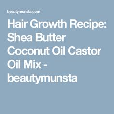 Hair Growth Recipe: Shea Butter Coconut Oil Castor Oil Mix - beautymunsta