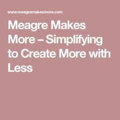 Meagre Makes More – Simplifying to Create More with Less Simple Living, Create, How To Make, Blog, Blogging