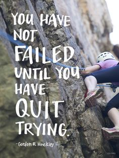 """""""You have not failed until you have quit trying."""" — Gordon B. Hinckley"""
