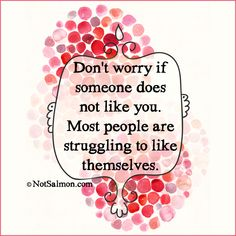 Don't worry if someone does not like you. Most people are struggling to like themselves. @notsalmon