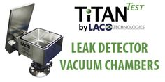 Leak Detector Vacuum Chambers Designed to be Mounted on the Inlet Port of Your TitanTest™ to Ensure Fast and Reliable Leak Testing. 1 Leak Detector Vacuum Chambers - Helium Leak Detector - LACO TitanTest