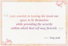 """Love consists in leaving the loved one space to be themselves while providing the security within which that self may flourish."" — Tony Judt"