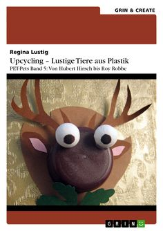 Regina Lustig | Upcycling - Lustige Tiere aus Plastik. Band 5 | auf GRIN.com: http://grin.to/0tsWR | als Kindle-Version: http://grin.to/H8Gwe