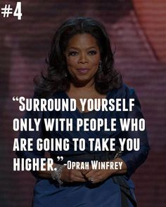 Surround yourself only with people who are going to take you higher. -Oprah
