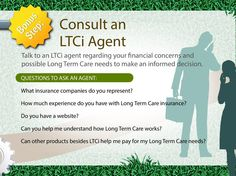 Step 5: Consult a long term care insurance specialist regarding your possible long term care needs in order to make a more informed decision. For your guidance, here are five questions you can ask an ltci specialist in your area.  Visit http://www.altcp.org/expert-help-ltci-quotes to get expert help and as well as ltci quotes for free.