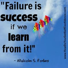 """""""Failure is SUCCESS if we learn from it! """" ~ Malcolm S. Forbes"""