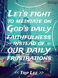 Let's fight to meditate on God's daily faithfulness instead of our daily frustrations ~ Trip Lee