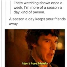 Or, if you're in the Sherlock fandom, you're probably an 'entire show a day' person