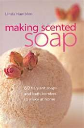 Making Scented Soap: 60 Fragrant Soaps and Bath Bombes to Make at Home
