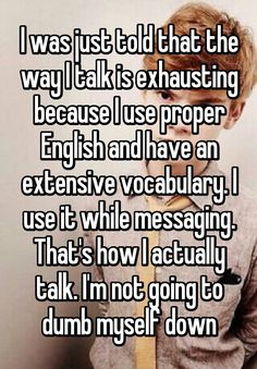 """""""I was just told that the way I talk is exhausting because I use proper English and have an extensive vocabulary. I use it while messaging. That's how I actually talk. I'm not going to dumb myself down"""""""
