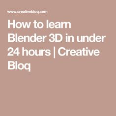 How to learn Blender 3D in under 24 hours | Creative Bloq