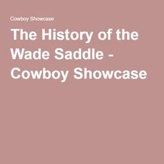 The History of the Wade Saddle - Cowboy Showcase
