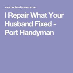 I Repair What Your Husband Fixed - Port Handyman