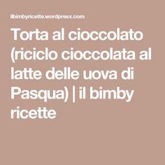 Torta al cioccolato (riciclo cioccolata al latte delle uova di Pasqua) | il bimby ricette