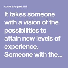 It takes someone with a vision of the possibilities to attain new levels of experience. Someone with the courage to live his dreams. - Les Brown - BrainyQuote