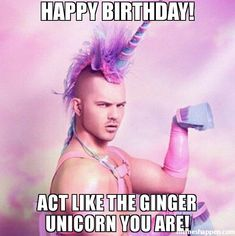 HAPPY BIRTHDAY! ACT LIKE THE GINGER UNICORN YOU ARE! meme - Unicorn MAN