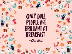 Only dull people are brilliant at breakfast. – Oscar Wilde thedailyquotes.com