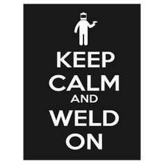 Keep Calm and Weld On #weld #weldporn #welder