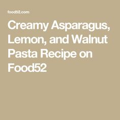 Creamy Asparagus, Lemon, and Walnut Pasta Recipe on Food52