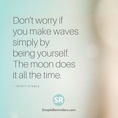 Don't worry if you make waves simply by being yourself. The moon does it all the time. — Scott Stable