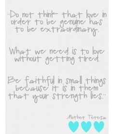 love without getting tired  faithful in small things  Mother Teresa