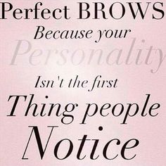 Perfect brows because your personality isn't the first thing people notice.