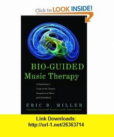 Bio-Guided Music Therapy A Practitioners Guide to the Clinical Integration of Music and Biofeedback (9781849058445) Eric B. Miller, Joseph P. Scartelli, C. Norman Shealy , ISBN-10: 184905844X  , ISBN-13: 978-1849058445 ,  , tutorials , pdf , ebook , torrent , downloads , rapidshare , filesonic , hotfile , megaupload , fileserve