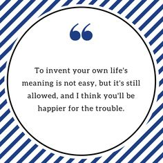 To invent your own life's meaning is not easy, but it's still allowed and I think you'll be happier for the trouble.