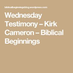 Wednesday Testimony – Kirk Cameron – Biblical Beginnings