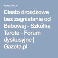 Ciasto drożdżowe bez zagniatania od Babowej - Szkółka Tarota - Forum dyskusyjne   Gazeta.pl Tarot, Baking, Recipies, Bakken, Backen, Sweets, Pastries, Tarot Cards, Roast