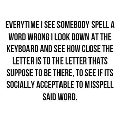 Me too. For example, I looked down to see how far away the space bar is from the y, since every time is two words, not one.  Yep, I'm officially correcting the spelling on a quote that makes fun of bad spellers. #thatgirl