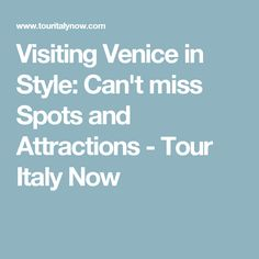 Visiting Venice in Style: Can't miss Spots and Attractions - Tour Italy Now