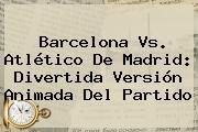 http://tecnoautos.com/wp-content/uploads/imagenes/tendencias/thumbs/barcelona-vs-atletico-de-madrid-divertida-version-animada-del-partido.jpg Barcelona Vs Atletico De Madrid. Barcelona vs. Atlético de Madrid: divertida versión animada del partido, Enlaces, Imágenes, Videos y Tweets - http://tecnoautos.com/actualidad/barcelona-vs-atletico-de-madrid-barcelona-vs-atletico-de-madrid-divertida-version-animada-del-partido/