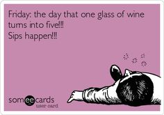 Friday: the day that one glass of wine turns into five!!! Sips happen!!!