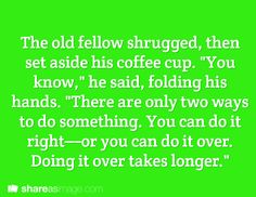 "Prompt --  the old fellow shrugged then set aside his coffee cup. ""you know,"" he said folding his hands. ""there are only two ways to do something. you can do it right - or you can do it over. doing it over takes longer"""