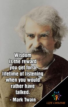 """Mark Twain Quotes """"Wisdom is the reward you get for a lifetime of listening when you would rather have talked."""" - Mark Twain Mark Twain Quotes """"Wisdom is the reward you get for a lifetime of listening when you would rather have talked. Quotable Quotes, Wisdom Quotes, Quotes To Live By, Funny Quotes, Life Quotes, Change Quotes, Attitude Quotes, Quotes Quotes, Quotes By Famous People"""