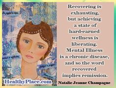 Recovering is exhausting, but achieving a state of hard-earned wellness is liberating. Mental Illness is a chronic disease, and so the word recovered implies remission. Read Natalie's full article on recovering from chronic mental illness here: www.healthyplace.com/blogs/recoveringfrommentalillness/2011/10/is-it-possible-to-recover-from-chronic-mental-illness/ - #MentalIllness #ChronicMentalIllness #MentalIllnessRecovery #NatalieJeanneChampagne #HealthyPlace