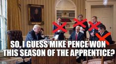 So, I guess Mike Pence won this season of Trump's Apprentice?
