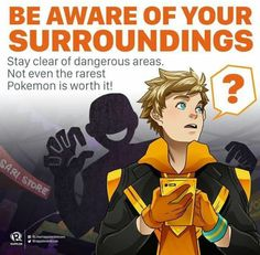 Be aware of your surroundings. Stay clear of dangerous areas. Not even the rarest Pokémon is worth it!