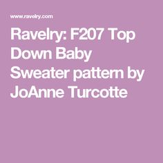 Ravelry: F207 Top Down Baby Sweater pattern by JoAnne Turcotte