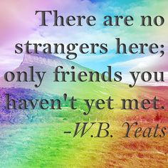 """There are no strangers here; only friends you haven't yet met."" - W.B. Yeats. For more great Irish sayings, click here: http://www.irishcentral.com/roots/proverbs-and-sayings-the-irish-have-a-way-with-words-115268559-237367931.html"