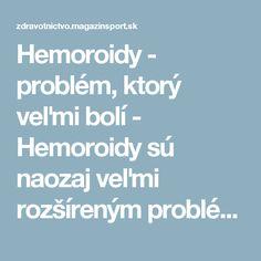 Hemoroidy - problém, ktorý veľmi bolí - Hemoroidy sú naozaj veľmi rozšíreným problémom, sprevádzaným nepríjemnými príznakmi