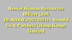 Senior Human Resources Officer (Ref: JD_SHRO_20170421) - Ronald Lu & Partners (Hong Kong) Limited